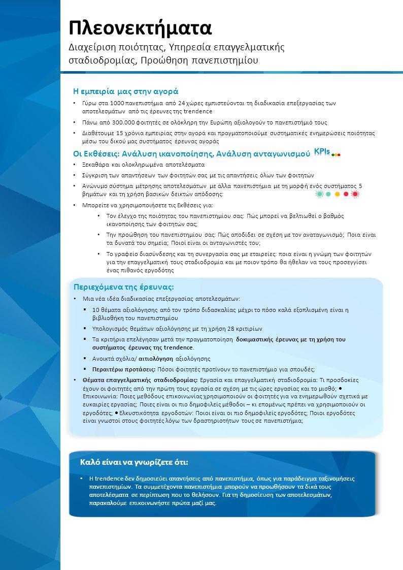 Πλεονεκτήματα Διαχείριση ποιότητας, Υπηρεσία επαγγελματικής σταδιοδρομίας, Προώθηση πανεπιστημίου Περιεχόμενα της έρευνας: Μια νέα ιδέα διαδικασίας επεξεργασίας αποτελεσμάτων:  10 θέματα αξιολόγησης από τον τρόπο διδασκαλίας μέχρι το πόσο καλά εξοπλισμένη είναι η βιβλιοθήκη του πανεπιστημίου  Υπολογισμός θεμάτων αξιολόγησης με τη χρήση 28 κριτιρίων  Τα κριτήρια επελέγησαν μετά την πραγματοποίηση δοκιμαστικής έρευνας με τη χρήση του συστήματος έρευνας της trendence.