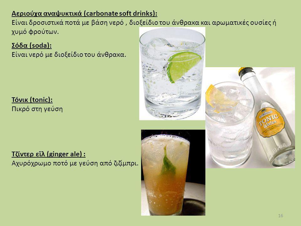 16 Σόδα (soda): Είναι νερό με διοξείδιο του άνθρακα. Τόνικ (tonic): Πικρό στη γεύση Τζίντερ εϊλ (ginger ale) : Αχυρόχρωμο ποτό με γεύση από ζιζίμπρι.