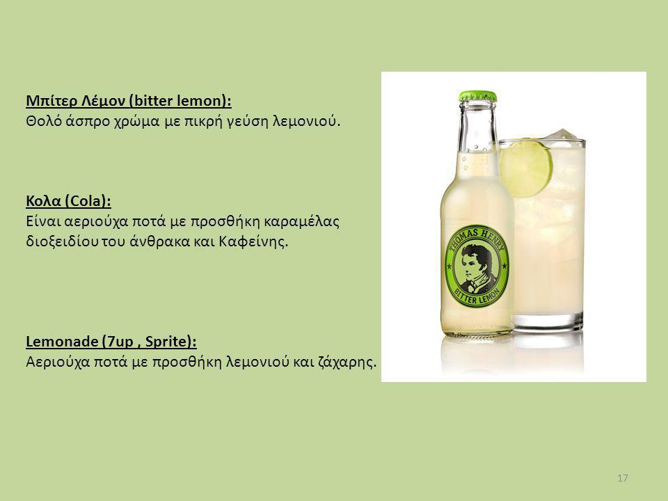 17 Μπίτερ Λέμον (bitter lemon): Θολό άσπρο χρώμα με πικρή γεύση λεμονιού. Κολα (Cola): Είναι αεριούχα ποτά με προσθήκη καραμέλας διοξειδίου του άνθρακ