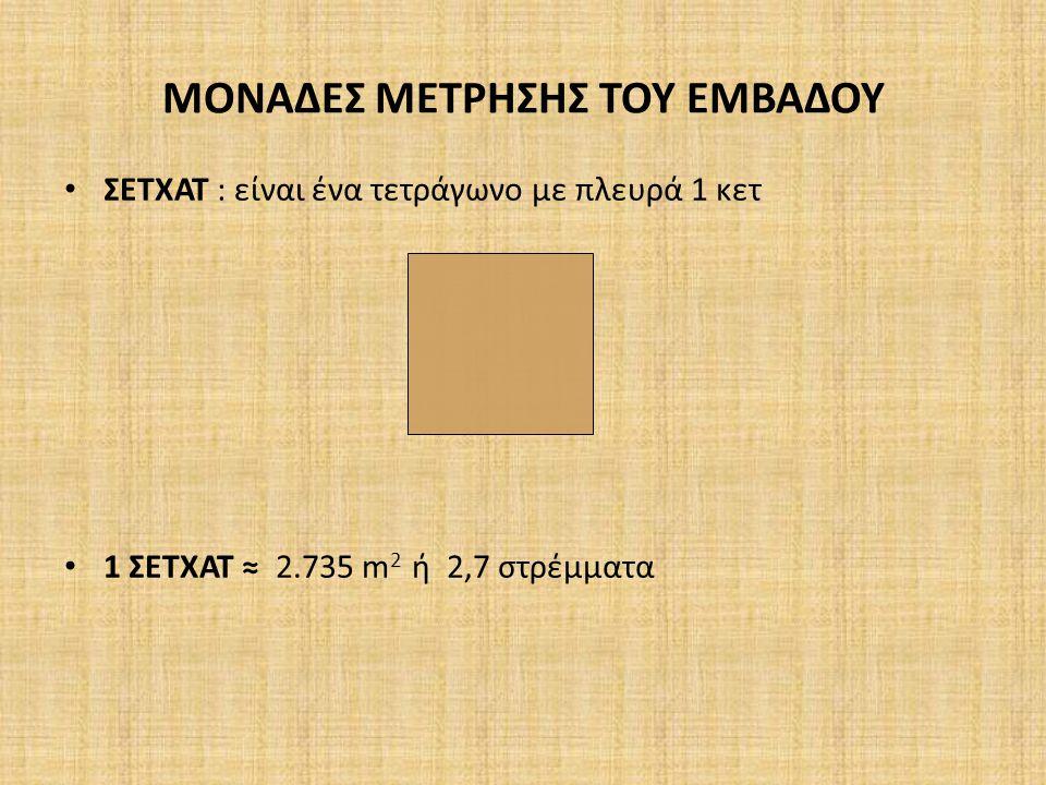ΜΟΝΑΔΕΣ ΜΕΤΡΗΣΗΣ ΤΟΥ ΕΜΒΑΔΟΥ ΣΕΤΧΑΤ : είναι ένα τετράγωνο με πλευρά 1 κετ 1 ΣΕΤΧΑΤ ≈ 2.735 m 2 ή 2,7 στρέμματα