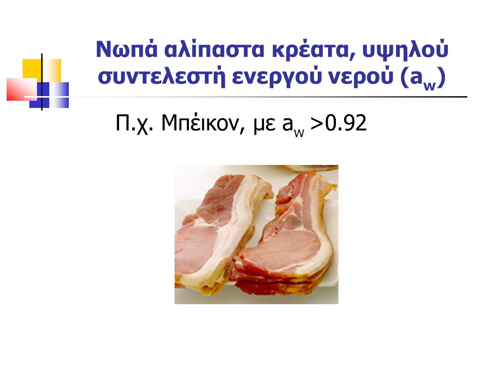 Νωπά αλίπαστα κρέατα, υψηλού συντελεστή ενεργού νερού (a w ) Π.χ. Μπέικον, με a w >0.92