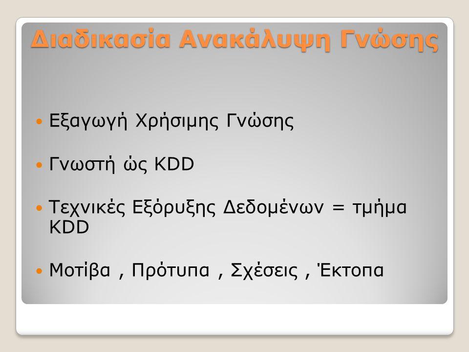 Διαδικασία Ανακάλυψη Γνώσης Εξαγωγή Χρήσιμης Γνώσης Γνωστή ώς KDD Τεχνικές Εξόρυξης Δεδομένων = τμήμα KDD Μοτίβα, Πρότυπα, Σχέσεις, Έκτοπα