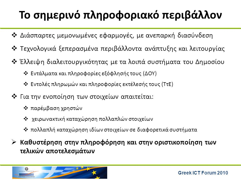 Greek ICT Forum 2010 Το σημερινό πληροφοριακό περιβάλλον  Διάσπαρτες μεμονωμένες εφαρμογές, με ανεπαρκή διασύνδεση  Τεχνολογικά ξεπερασμένα περιβάλλ