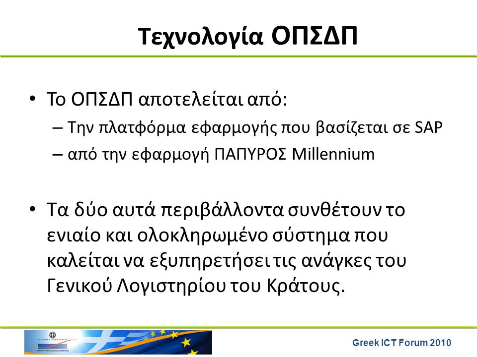 Greek ICT Forum 2010 Τεχνολογία ΟΠΣΔΠ Το ΟΠΣΔΠ αποτελείται από: – Την πλατφόρμα εφαρμογής που βασίζεται σε SAP – από την εφαρμογή ΠΑΠΥΡΟΣ Millennium Τ