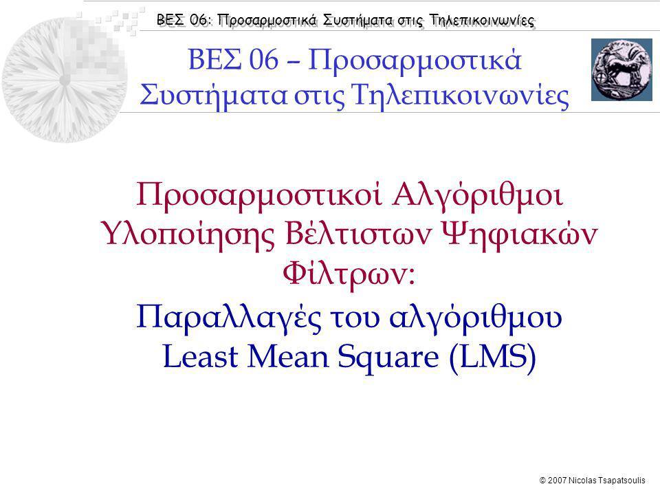 ΒΕΣ 06: Προσαρμοστικά Συστήματα στις Τηλεπικοινωνίες © 2007 Nicolas Tsapatsoulis Προσαρμοστικοί Αλγόριθμοι Υλοποίησης Βέλτιστων Ψηφιακών Φίλτρων: Παρα