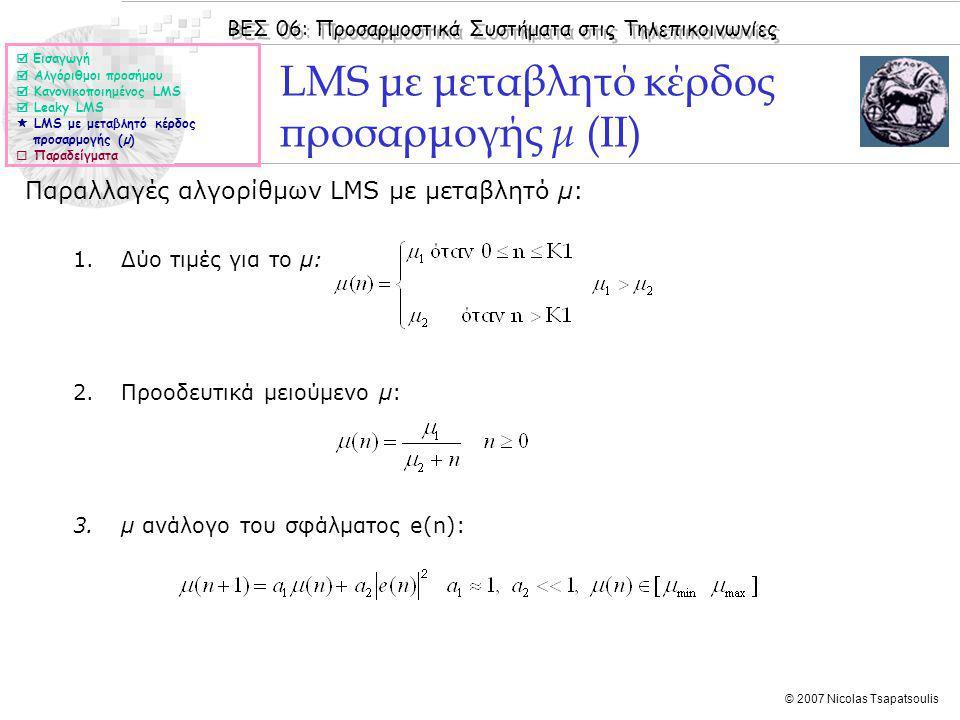 ΒΕΣ 06: Προσαρμοστικά Συστήματα στις Τηλεπικοινωνίες © 2007 Nicolas Tsapatsoulis LMS με μεταβλητό κέρδος προσαρμογής μ (ΙΙ) Παραλλαγές αλγορίθμων LMS