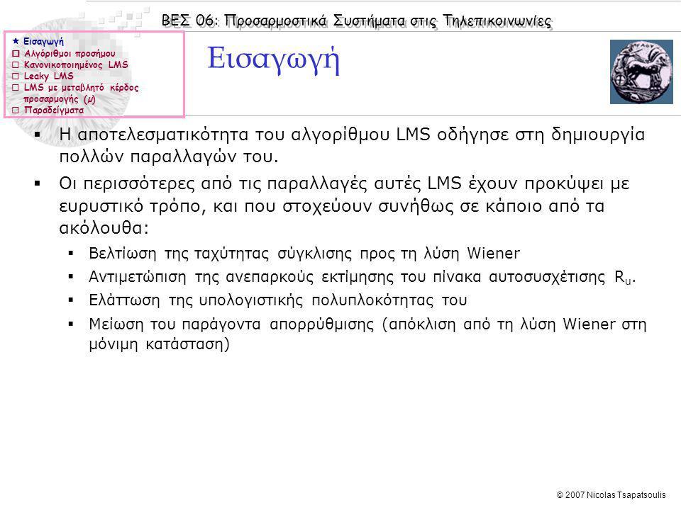 ΒΕΣ 06: Προσαρμοστικά Συστήματα στις Τηλεπικοινωνίες © 2007 Nicolas Tsapatsoulis Εισαγωγή  Η αποτελεσματικότητα του αλγορίθμου LMS οδήγησε στη δημιου