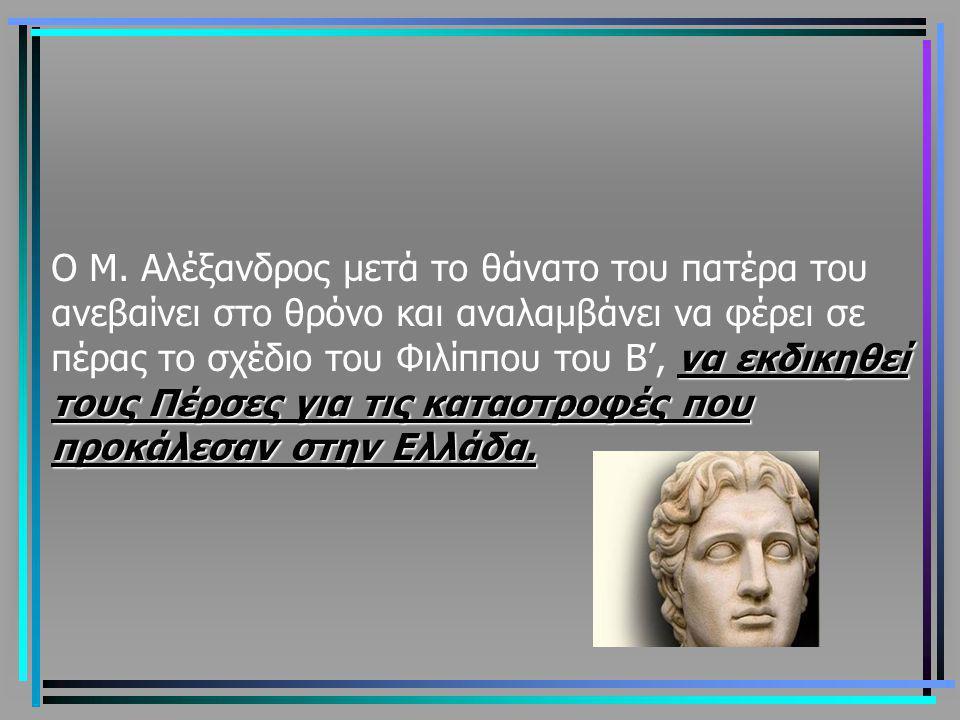 να εκδικηθεί τους Πέρσες για τις καταστροφές που προκάλεσαν στην Ελλάδα. Ο Μ. Αλέξανδρος μετά το θάνατο του πατέρα του ανεβαίνει στο θρόνο και αναλαμβ
