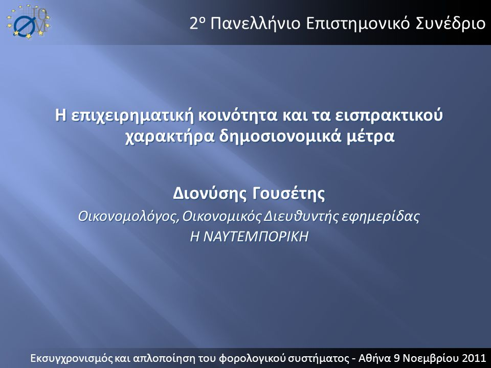 2 ο Πανελλήνιο Επιστημονικό Συνέδριο Η επιχειρηματική κοινότητα και τα εισπρακτικού χαρακτήρα δημοσιονομικά μέτρα Διονύσης Γουσέτης Οικονομολόγος, Οικ
