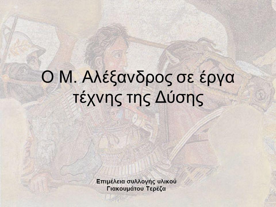 Ο Μ. Αλέξανδρος σε έργα τέχνης της Δύσης Επιμέλεια συλλογής υλικού Γιακουμάτου Τερέζα