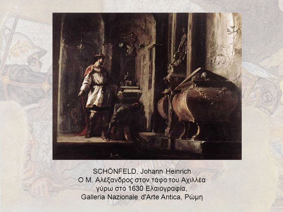 SCHÖNFELD, Johann Heinrich Ο Μ. Αλέξανδρος στον τάφο του Αχιλλέα γύρω στο 1630 Ελαιογραφία, Galleria Nazionale d'Arte Antica, Ρώμη