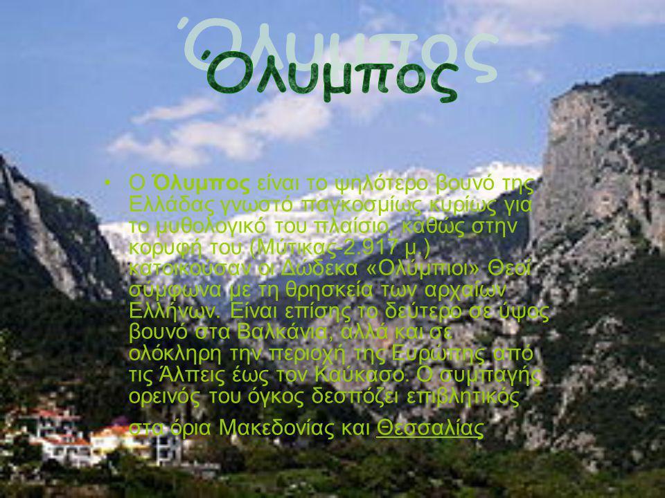 Ο Όλυμπος είναι το ψηλότερο βουνό της Ελλάδας γνωστό παγκοσμίως κυρίως για το μυθολογικό του πλαίσιο, καθώς στην κορυφή του (Μύτικας-2.917 μ.) κατοικούσαν οι Δώδεκα «Ολύμπιοι» Θεοί σύμφωνα με τη θρησκεία των αρχαίων Ελλήνων.