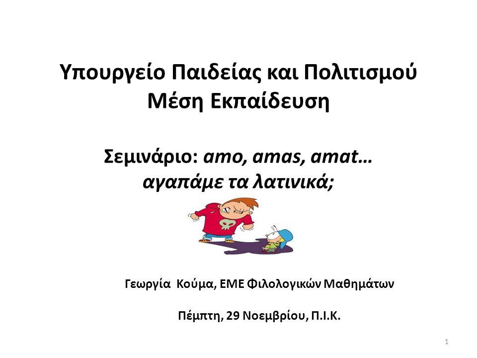 Υπουργείο Παιδείας και Πολιτισμού Μέση Εκπαίδευση Σεμινάριο: amo, amas, amat… αγαπάμε τα λατινικά; Γεωργία Κούμα, ΕΜΕ Φιλολογικών Μαθημάτων Πέμπτη, 29 Νοεμβρίου, Π.Ι.Κ.