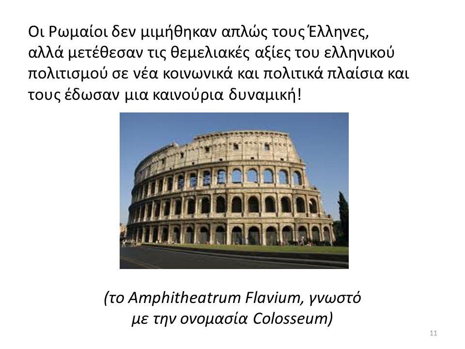 Οι Ρωμαίοι δεν μιμήθηκαν απλώς τους Έλληνες, αλλά μετέθεσαν τις θεμελιακές αξίες του ελληνικού πολιτισμού σε νέα κοινωνικά και πολιτικά πλαίσια και τους έδωσαν μια καινούρια δυναμική.