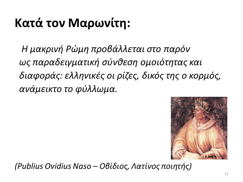 Κατά τον Μαρωνίτη: Η μακρινή Ρώμη προβάλλεται στο παρόν ως παραδειγματική σύνθεση ομοιότητας και διαφοράς: ελληνικές οι ρίζες, δικός της ο κορμός, ανά