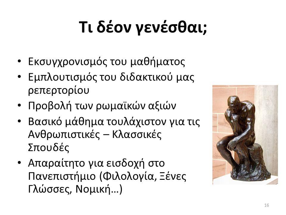 Τι δέον γενέσθαι; Εκσυγχρονισμός του μαθήματος Εμπλουτισμός του διδακτικού μας ρεπερτορίου Προβολή των ρωμαϊκών αξιών Βασικό μάθημα τουλάχιστον για τις Ανθρωπιστικές – Κλασσικές Σπουδές Απαραίτητο για εισδοχή στο Πανεπιστήμιο (Φιλολογία, Ξένες Γλώσσες, Νομική…) 16