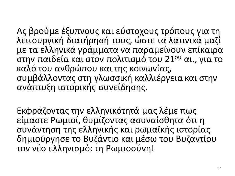 Ας βρούμε έξυπνους και εύστοχους τρόπους για τη λειτουργική διατήρησή τους, ώστε τα λατινικά μαζί με τα ελληνικά γράμματα να παραμείνουν επίκαιρα στην παιδεία και στον πολιτισμό του 21 ου αι., για το καλό του ανθρώπου και της κοινωνίας, συμβάλλοντας στη γλωσσική καλλιέργεια και στην ανάπτυξη ιστορικής συνείδησης.