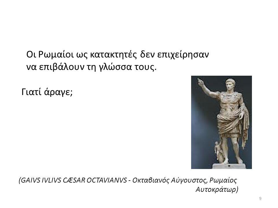 Οι Ρωμαίοι ως κατακτητές δεν επιχείρησαν να επιβάλουν τη γλώσσα τους. Γιατί άραγε; (GAIVS IVLIVS CÆSAR OCTAVIANVS - Οκταβιανός Αύγουστος, Ρωμαίος Αυτο