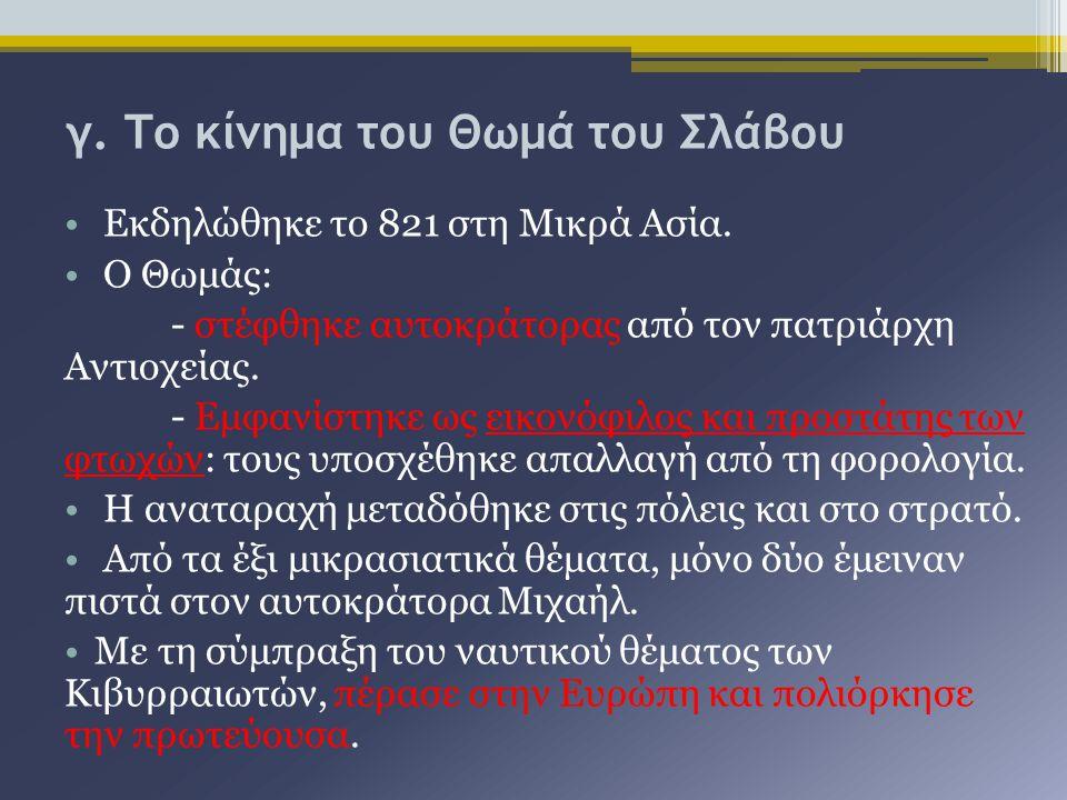 γ. Το κίνημα του Θωμά του Σλάβου Εκδηλώθηκε το 821 στη Μικρά Ασία. Ο Θωμάς: - στέφθηκε αυτοκράτορας από τον πατριάρχη Αντιοχείας. - Εμφανίστηκε ως εικ