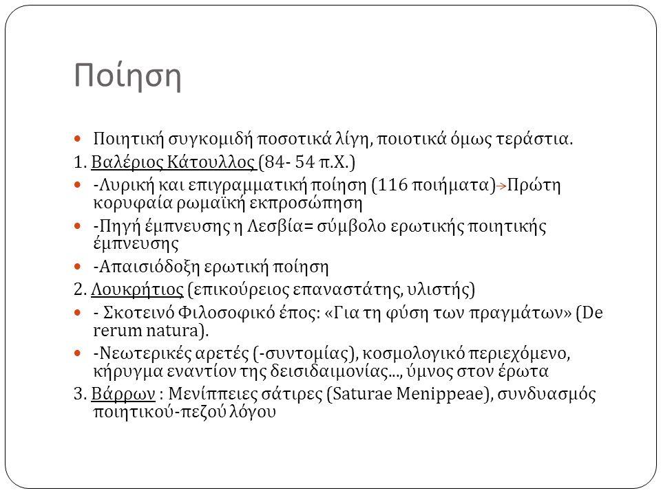 Ποίηση Ποιητική συγκομιδή ποσοτικά λίγη, ποιοτικά όμως τεράστια. 1. Βαλέριος Κάτουλλος (84- 54 π. Χ.) - Λυρική και επιγραμματική ποίηση (116 ποιήματα