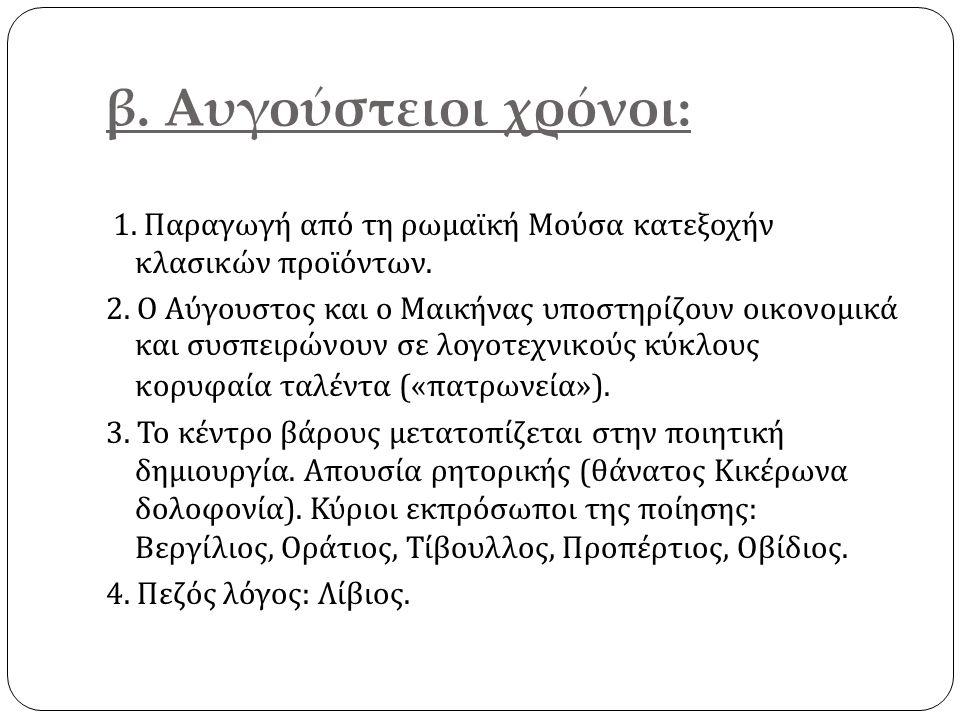 β. Αυγούστειοι χρόνοι: 1. Παραγωγή από τη ρωμαϊκή Μούσα κατεξοχήν κλασικών προϊόντων. 2. Ο Αύγουστος και ο Μαικήνας υποστηρίζουν οικονομικά και συσπει
