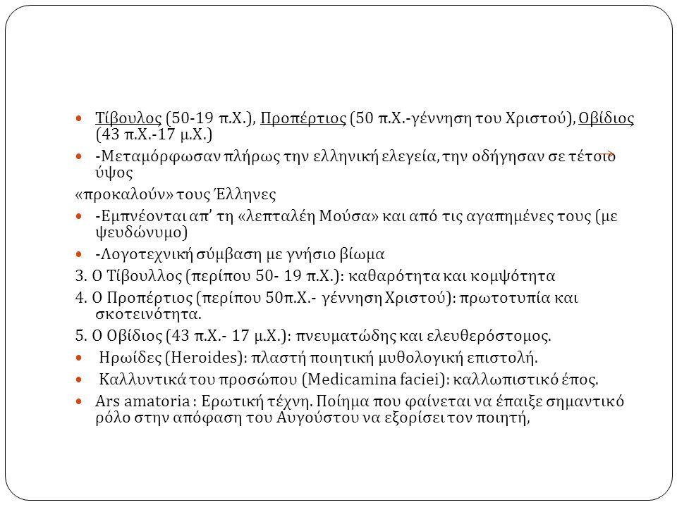 Τίβουλος (50-19 π. Χ.), Προπέρτιος (50 π. Χ.- γέννηση του Χριστού ), Οβίδιος (43 π. Χ.-17 μ. Χ.) - Μεταμόρφωσαν πλήρως την ελληνική ελεγεία, την οδήγη