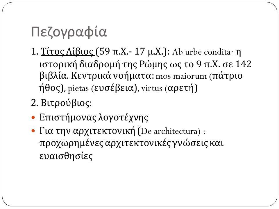 Πεζογραφία 1. Τίτος Λίβιος (59 π. Χ.- 17 μ. Χ.): Ab urbe condita· η ιστορική διαδρομή της Ρώμης ως το 9 π. Χ. σε 142 βιβλία. Κεντρικά νοήματα : mos ma