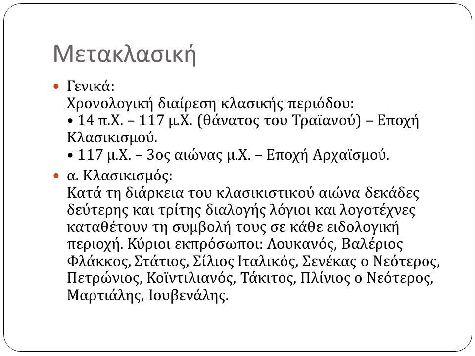 Μετακλασική Γενικά : Χρονολογική διαίρεση κλασικής περιόδου : 14 π. Χ. – 117 μ. Χ. ( θάνατος του Τραϊανού ) – Εποχή Κλασικισμού. 117 μ. Χ. – 3 ος αιών