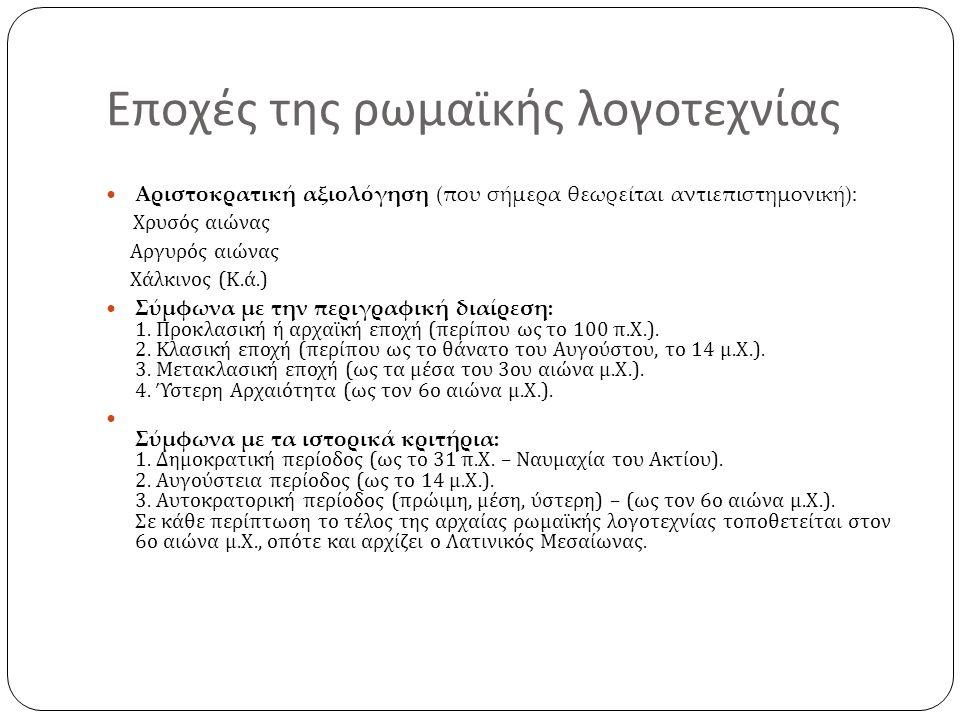Εποχές της ρωμαϊκής λογοτεχνίας Αριστοκρατική αξιολόγηση (που σήμερα θεωρείται αντιεπιστημονική): Χρυσός αιώνας Αργυρός αιώνας Χάλκινος ( Κ.