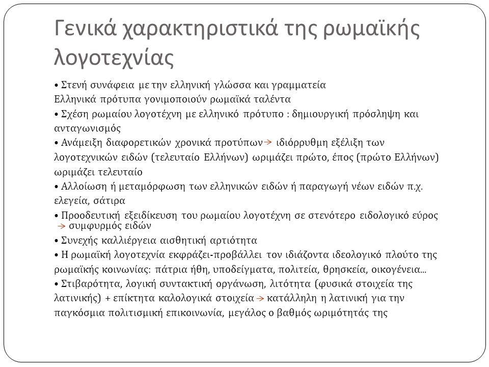 Γενικά χαρακτηριστικά της ρωμαϊκής λογοτεχνίας Στενή συνάφεια με την ελληνική γλώσσα και γραμματεία Ελληνικά πρότυπα γονιμοποιούν ρωμαϊκά ταλέντα Σχέση ρωμαίου λογοτέχνη με ελληνικό πρότυπο : δημιουργική πρόσληψη και ανταγωνισμός Ανάμειξη διαφορετικών χρονικά προτύπων ιδιόρρυθμη εξέλιξη των λογοτεχνικών ειδών ( τελευταίο Ελλήνων ) ωριμάζει πρώτο, έπος ( πρώτο Ελλήνων ) ωριμάζει τελευταίο Αλλοίωση ή μεταμόρφωση των ελληνικών ειδών ή παραγωγή νέων ειδών π.