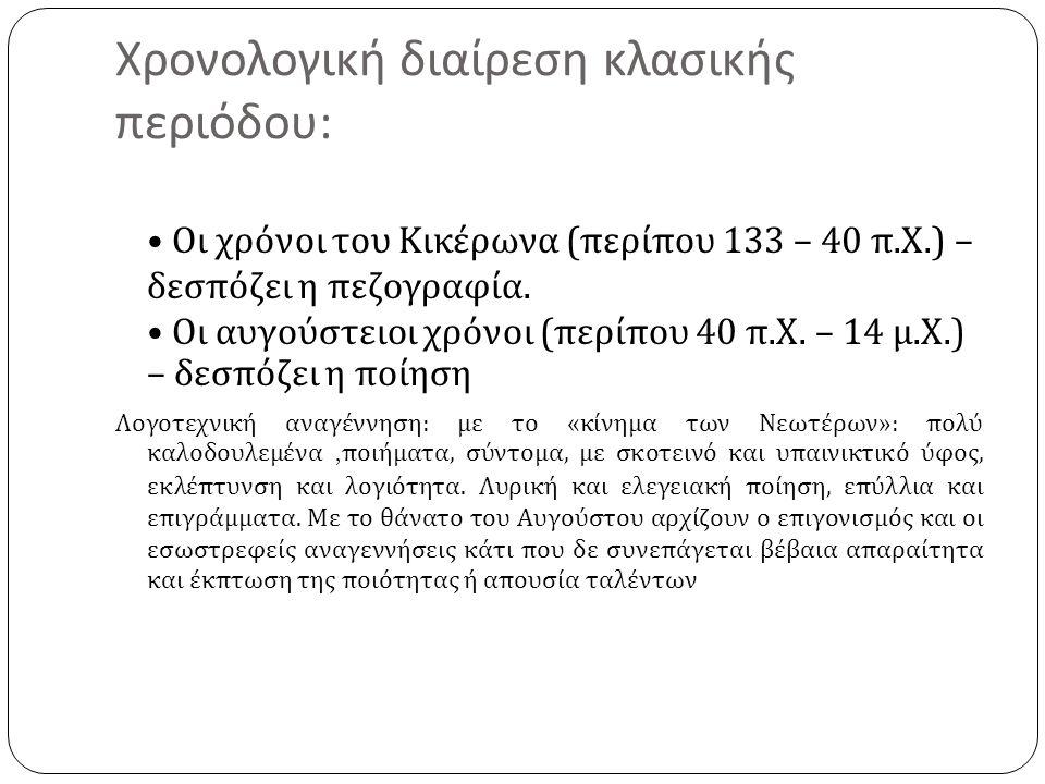 Χρονολογική διαίρεση κλασικής περιόδου : Οι χρόνοι του Κικέρωνα ( περίπου 133 – 40 π. Χ.) – δεσπόζει η πεζογραφία. Οι αυγούστειοι χρόνοι ( περίπου 40