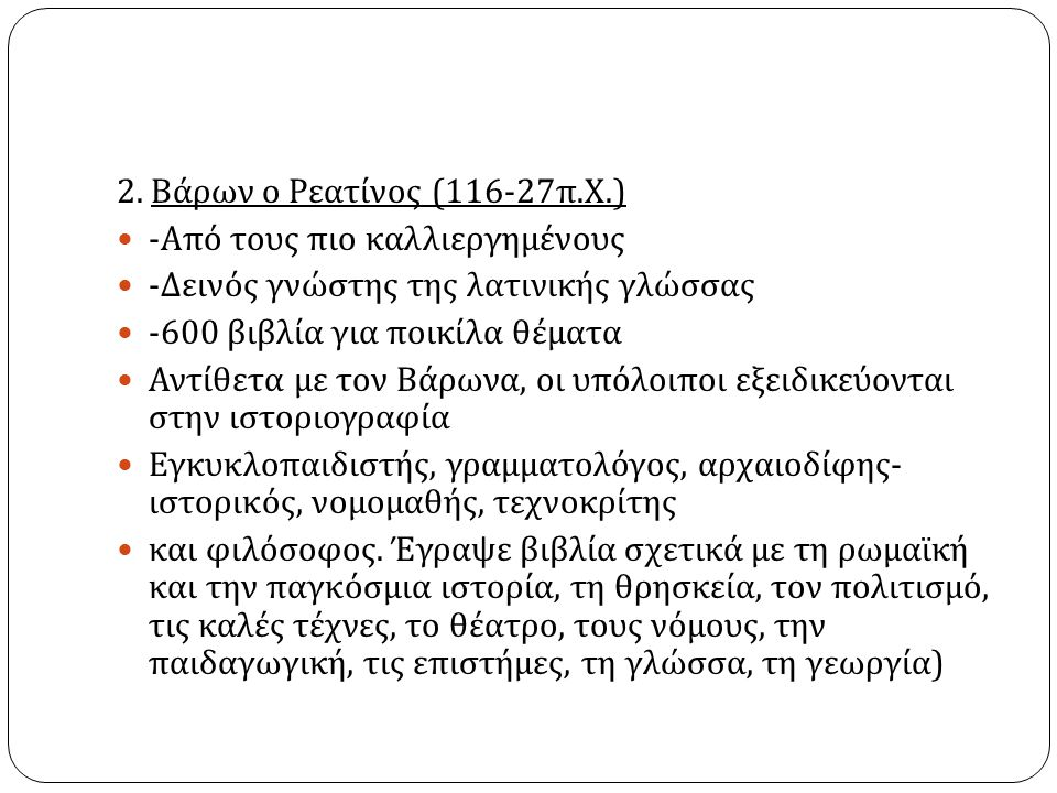 2. Βάρων ο Ρεατίνος (116-27 π. Χ.) - Από τους πιο καλλιεργημένους - Δεινός γνώστης της λατινικής γλώσσας -600 βιβλία για ποικίλα θέματα Αντίθετα με το