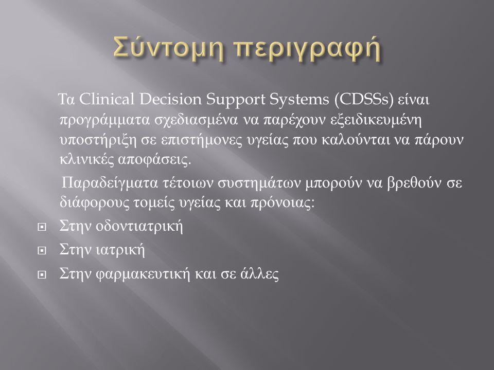 Τα Clinical Decision Support Systems (CDSSs) είναι προγράμματα σχεδιασμένα να παρέχουν εξειδικευμένη υποστήριξη σε επιστήμονες υγείας που καλούνται να πάρουν κλινικές αποφάσεις.