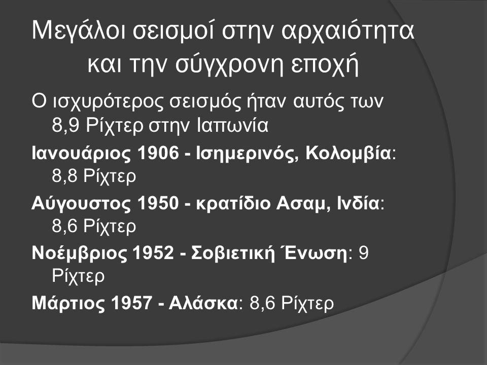 Μεγάλοι σεισμοί στην αρχαιότητα και την σύγχρονη εποχή Ο ισχυρότερος σεισμός ήταν αυτός των 8,9 Ρίχτερ στην Ιαπωνία Ιανουάριος 1906 - Ισημερινός, Κολομβία: 8,8 Ρίχτερ Αύγουστος 1950 - κρατίδιο Ασαμ, Ινδία: 8,6 Ρίχτερ Νοέμβριος 1952 - Σοβιετική Ένωση: 9 Ρίχτερ Μάρτιος 1957 - Αλάσκα: 8,6 Ρίχτερ