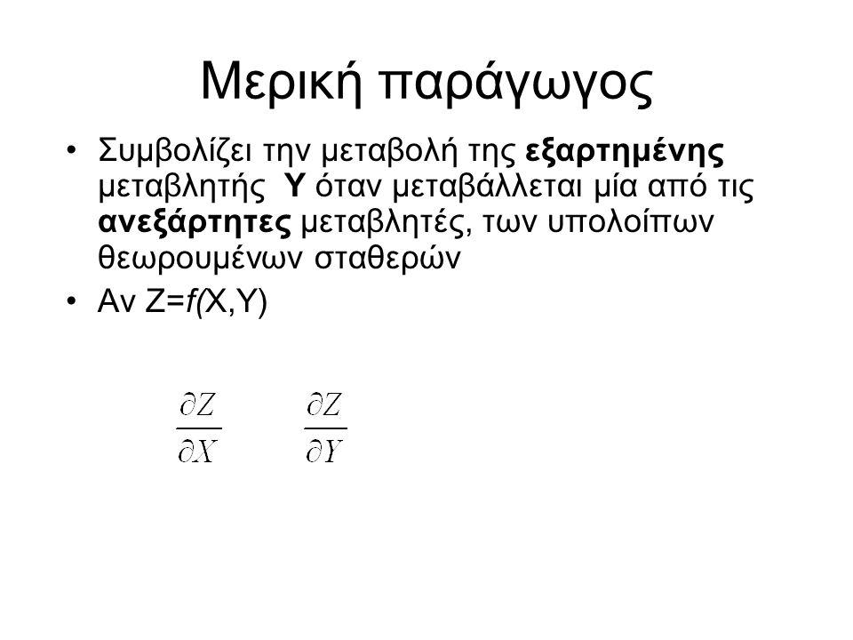 Μερική παράγωγος Συμβολίζει την μεταβολή της εξαρτημένης μεταβλητής Υ όταν μεταβάλλεται μία από τις ανεξάρτητες μεταβλητές, των υπολοίπων θεωρουμένων σταθερών Αν Ζ=f(X,Y)