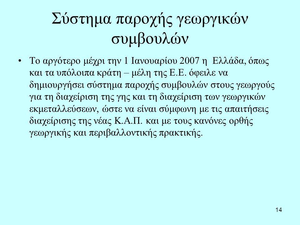 14 Σύστημα παροχής γεωργικών συμβουλών Το αργότερο μέχρι την 1 Ιανουαρίου 2007 η Ελλάδα, όπως και τα υπόλοιπα κράτη – μέλη της Ε.Ε.