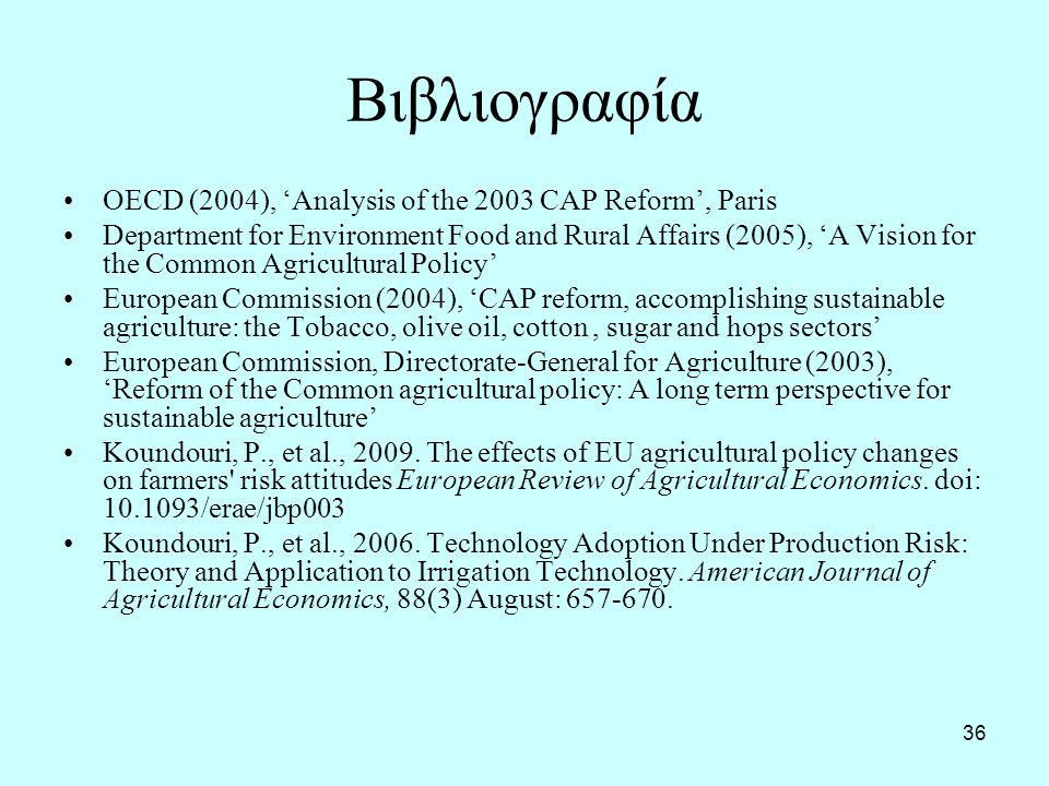 36 Βιβλιογραφία OECD (2004), 'Analysis of the 2003 CAP Reform', Paris Department for Environment Food and Rural Affairs (2005), 'A Vision for the Common Agricultural Policy' European Commission (2004), 'CAP reform, accomplishing sustainable agriculture: the Tobacco, olive oil, cotton, sugar and hops sectors' European Commission, Directorate-General for Agriculture (2003), 'Reform of the Common agricultural policy: A long term perspective for sustainable agriculture' Koundouri, P., et al., 2009.