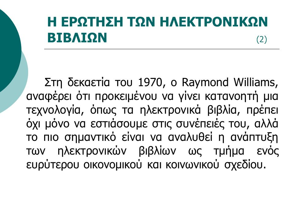 Η ΕΡΩΤΗΣΗ ΤΩΝ ΗΛΕΚΤΡΟΝΙΚΩΝ ΒΙΒΛΙΩΝ (2) Στη δεκαετία του 1970, ο Raymond Williams, αναφέρει ότι προκειμένου να γίνει κατανοητή μια τεχνολογία, όπως τα ηλεκτρονικά βιβλία, πρέπει όχι μόνο να εστιάσουμε στις συνέπειές του, αλλά το πιο σημαντικό είναι να αναλυθεί η ανάπτυξη των ηλεκτρονικών βιβλίων ως τμήμα ενός ευρύτερου οικονομικού και κοινωνικού σχεδίου.