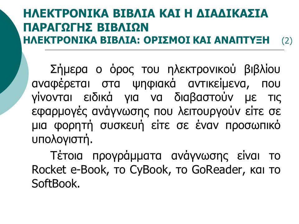 ΗΛΕΚΤΡΟΝΙΚΑ ΒΙΒΛΙΑ ΚΑΙ Η ΔΙΑΔΙΚΑΣΙΑ ΠΑΡΑΓΩΓΗΣ ΒΙΒΛΙΩΝ ΗΛΕΚΤΡΟΝΙΚΑ ΒΙΒΛΙΑ: ΟΡΙΣΜΟΙ ΚΑΙ ΑΝΑΠΤΥΞΗ (2) Σήμερα ο όρος του ηλεκτρονικού βιβλίου αναφέρεται στα ψηφιακά αντικείμενα, που γίνονται ειδικά για να διαβαστούν με τις εφαρμογές ανάγνωσης που λειτουργούν είτε σε μια φορητή συσκευή είτε σε έναν προσωπικό υπολογιστή.