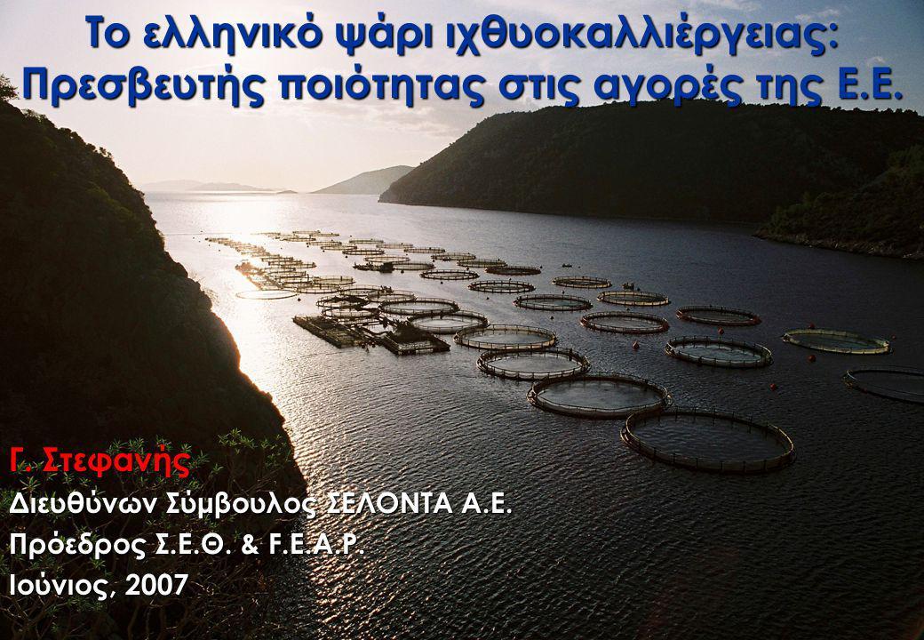 Το ελληνικό ψάρι ιχθυοκαλλιέργειας: Πρεσβευτής ποιότητας στις αγορές της Ε.Ε. Γ. Στεφανής Διευθύνων Σύμβουλος ΣΕΛΟΝΤΑ Α.Ε. Πρόεδρος Σ.Ε.Θ. & F.E.A.P.
