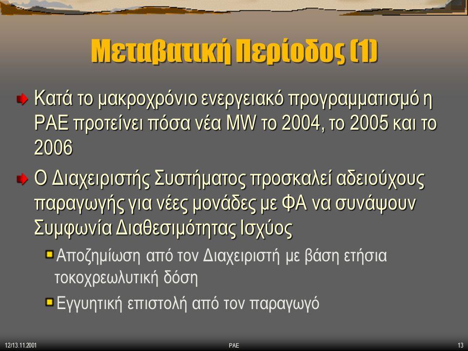 12/13.11.2001 ΡΑΕ13 Μεταβατική Περίοδος (1) Κατά το μακροχρόνιο ενεργειακό προγραμματισμό η ΡΑΕ προτείνει πόσα νέα MW το 2004, το 2005 και το 2006 Ο Διαχειριστής Συστήματος προσκαλεί αδειούχους παραγωγής για νέες μονάδες με ΦΑ να συνάψουν Συμφωνία Διαθεσιμότητας Ισχύος Αποζημίωση από τον Διαχειριστή με βάση ετήσια τοκοχρεωλυτική δόση Εγγυητική επιστολή από τον παραγωγό