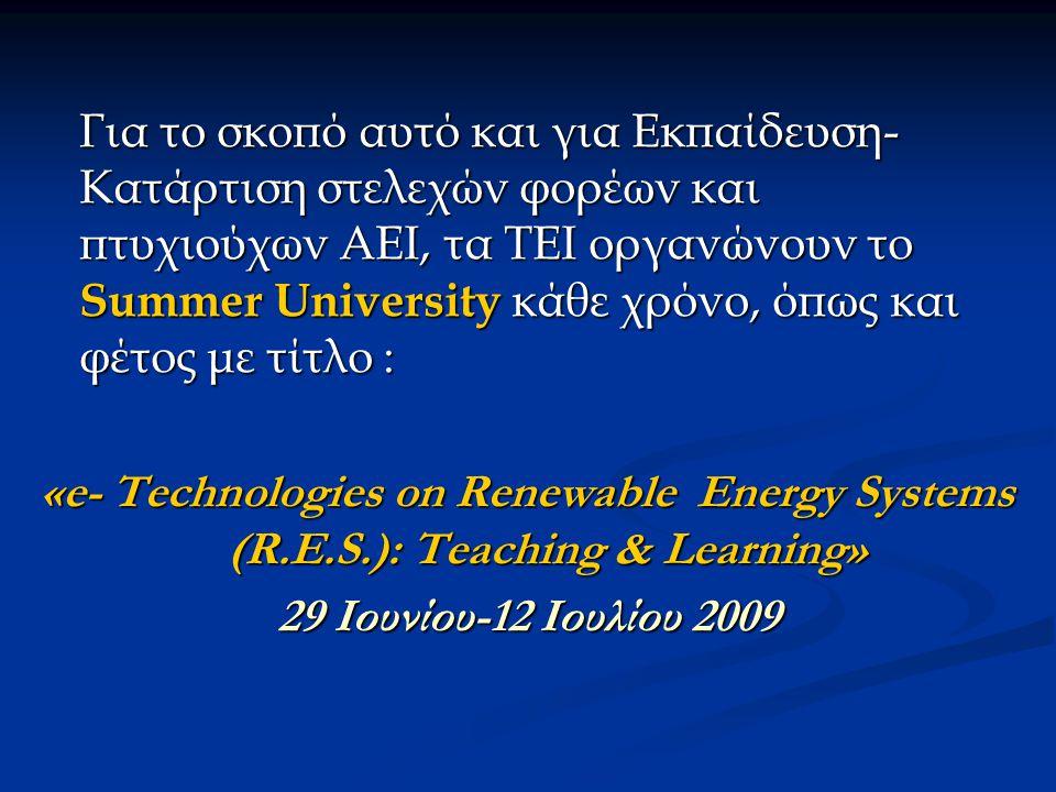 Για το σκοπό αυτό και για Εκπαίδευση- Κατάρτιση στελεχών φορέων και πτυχιούχων ΑΕΙ, τα ΤΕΙ οργανώνουν το Summer University κάθε χρόνο, όπως και φέτος με τίτλο : «e- Technologies on Renewable Energy Systems (R.E.S.): Teaching & Learning» 29 Ιουνίου-12 Ιουλίου 2009