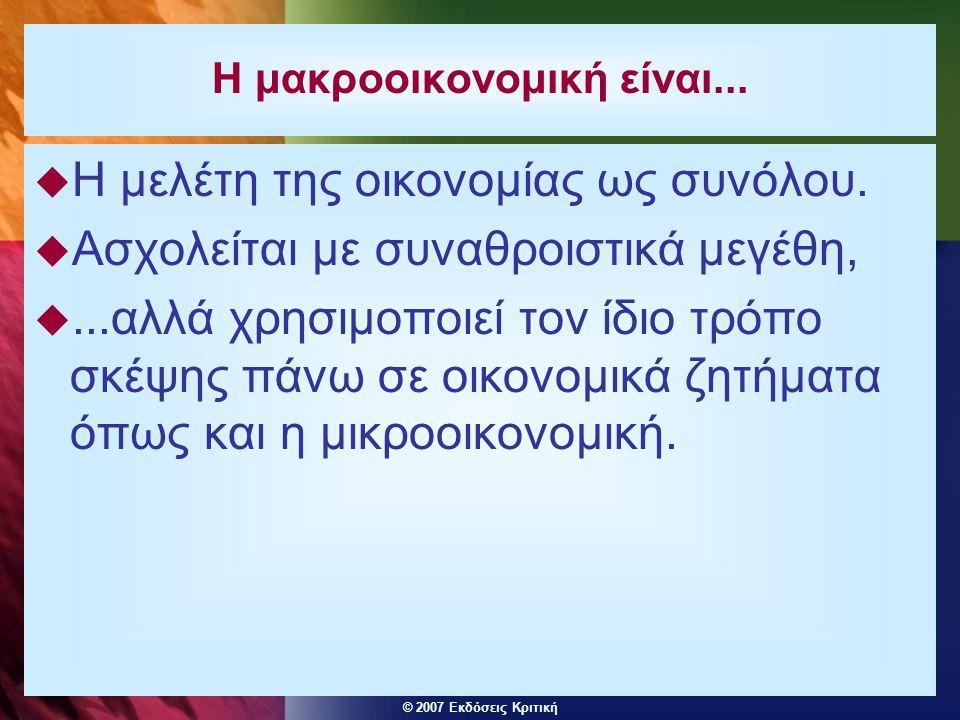 © 2007 Εκδόσεις Κριτική Η μακροοικονομική είναι...  Η μελέτη της οικονομίας ως συνόλου.  Ασχολείται με συναθροιστικά μεγέθη, ...αλλά χρησιμοποιεί τ