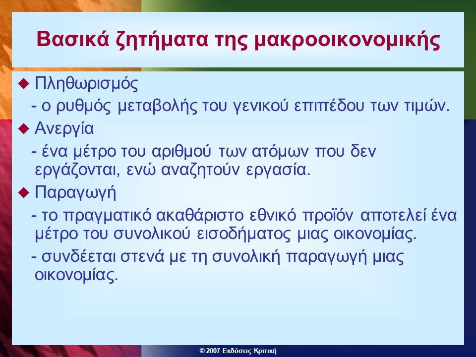 © 2007 Εκδόσεις Κριτική Βασικά ζητήματα της μακροοικονομικής  Πληθωρισμός - ο ρυθμός μεταβολής του γενικού επιπέδου των τιμών.  Ανεργία - ένα μέτρο