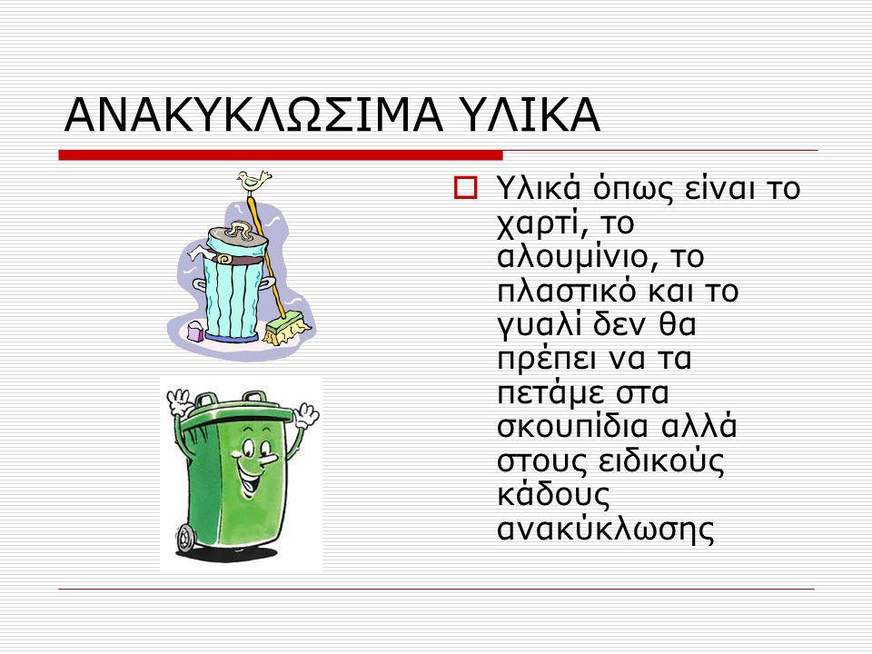 ΑΝΑΚΥΚΛΩΣΙΜΑ ΥΛΙΚΑ  Υλικά όπως είναι το χαρτί, το αλουμίνιο, το πλαστικό και το γυαλί δεν θα πρέπει να τα πετάμε στα σκουπίδια αλλά στους ειδικούς κάδους ανακύκλωσης