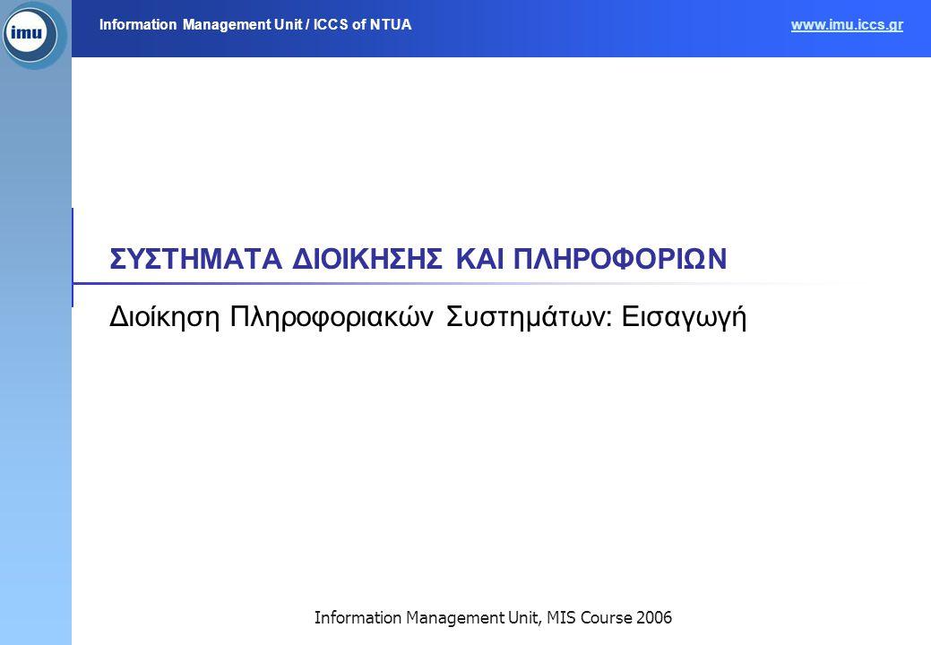 Information Management Unit / ICCS of NTUAwww.imu.iccs.gr Information Management Unit, MIS Course 2006 ΣΥΣΤΗΜΑΤΑ ΔΙΟΙΚΗΣΗΣ ΚΑΙ ΠΛΗΡΟΦΟΡΙΩΝ Διοίκηση Πληροφοριακών Συστημάτων: Εισαγωγή