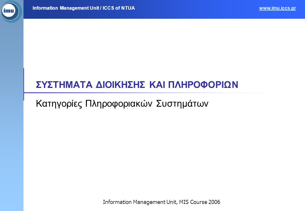 Information Management Unit / ICCS of NTUAwww.imu.iccs.gr Information Management Unit, MIS Course 2006 ΣΥΣΤΗΜΑΤΑ ΔΙΟΙΚΗΣΗΣ ΚΑΙ ΠΛΗΡΟΦΟΡΙΩΝ Κατηγορίες Πληροφοριακών Συστημάτων