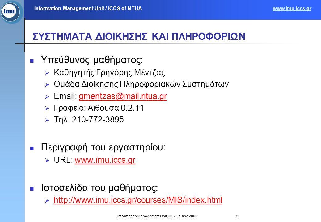 Information Management Unit / ICCS of NTUAwww.imu.iccs.gr Information Management Unit, MIS Course 20062 ΣΥΣΤΗΜΑΤΑ ΔΙΟΙΚΗΣΗΣ ΚΑΙ ΠΛΗΡΟΦΟΡΙΩΝ Υπεύθυνος μαθήματος:  Καθηγητής Γρηγόρης Μέντζας  Ομάδα Διοίκησης Πληροφοριακών Συστημάτων  Email: gmentzas@mail.ntua.grgmentzas@mail.ntua.gr  Γραφείο: Αίθουσα 0.2.11  Τηλ: 210-772-3895 Περιγραφή του εργαστηρίου:  URL: www.imu.iccs.grwww.imu.iccs.gr Ιστοσελίδα του μαθήματος:  http://www.imu.iccs.gr/courses/MIS/index.html http://www.imu.iccs.gr/courses/MIS/index.html