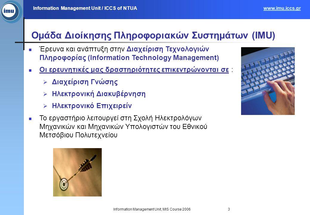 Information Management Unit / ICCS of NTUAwww.imu.iccs.gr Information Management Unit, MIS Course 20063 Ομάδα Διοίκησης Πληροφοριακών Συστημάτων (IMU) Έρευνα και ανάπτυξη στην Διαχείριση Τεχνολογιών Πληροφορίας (Information Technology Management) Οι ερευνητικές μας δραστηριότητες επικεντρώνονται σε :  Διαχείριση Γνώσης  Ηλεκτρονική Διακυβέρνηση  Ηλεκτρονικό Επιχειρείν Το εργαστήριο λειτουργεί στη Σχολή Ηλεκτρολόγων Μηχανικών και Μηχανικών Υπολογιστών του Εθνικού Μετσόβιου Πολυτεχνείου