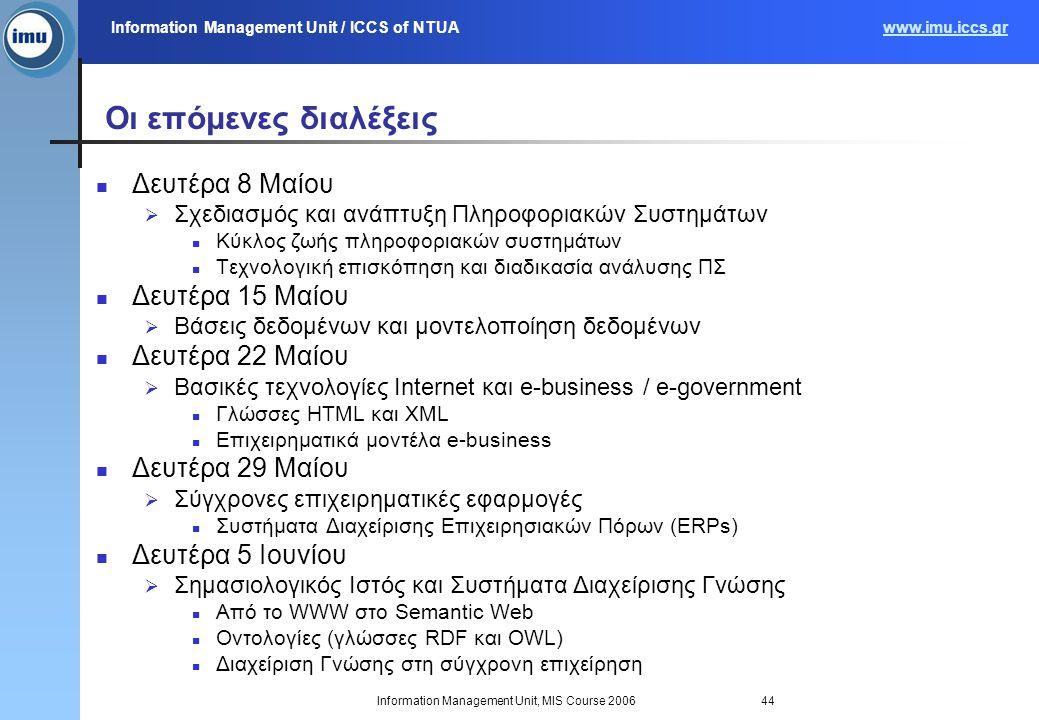 Information Management Unit / ICCS of NTUAwww.imu.iccs.gr Information Management Unit, MIS Course 200644 Οι επόμενες διαλέξεις Δευτέρα 8 Μαίου  Σχεδιασμός και ανάπτυξη Πληροφοριακών Συστημάτων Κύκλος ζωής πληροφοριακών συστημάτων Τεχνολογική επισκόπηση και διαδικασία ανάλυσης ΠΣ Δευτέρα 15 Μαίου  Βάσεις δεδομένων και μοντελοποίηση δεδομένων Δευτέρα 22 Μαίου  Βασικές τεχνολογίες Internet και e-business / e-government Γλώσσες HTML και XML Επιχειρηματικά μοντέλα e-business Δευτέρα 29 Μαίου  Σύγχρονες επιχειρηματικές εφαρμογές Συστήματα Διαχείρισης Επιχειρησιακών Πόρων (ERPs) Δευτέρα 5 Ιουνίου  Σημασιολογικός Ιστός και Συστήματα Διαχείρισης Γνώσης Από το WWW στο Semantic Web Οντολογίες (γλώσσες RDF και OWL) Διαχείριση Γνώσης στη σύγχρονη επιχείρηση